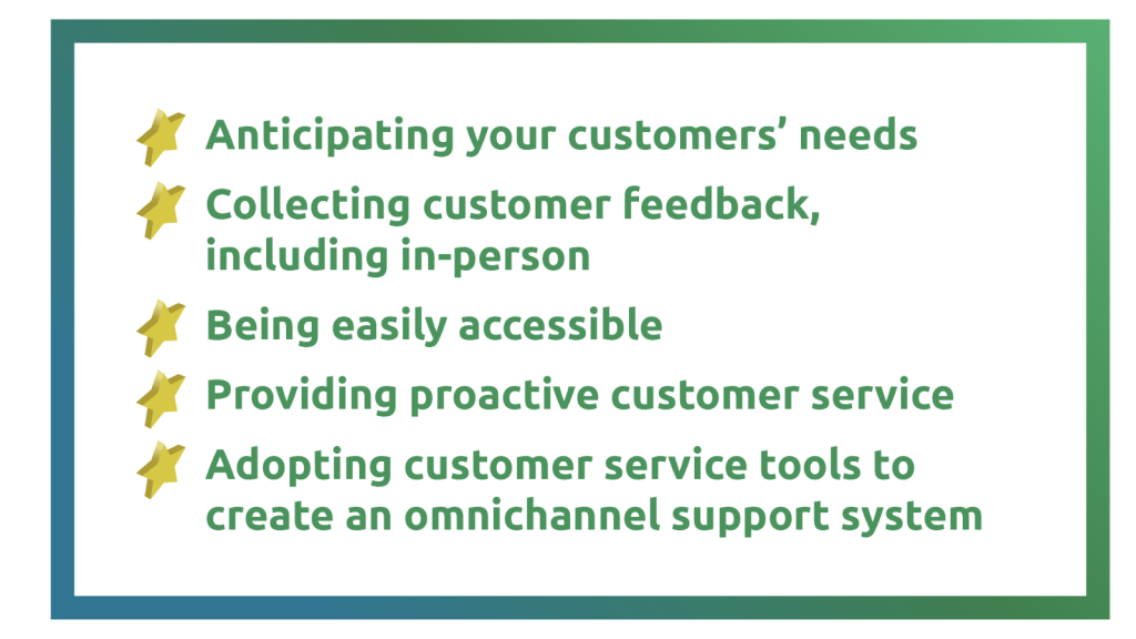 1) Anticipating your customers' needs. 2) Collecting customer feedback, including in-person. 3) Being easily accessible. 4) Providing proactive customer service. 5) Adopting customer service tools to create an omnichannel support system